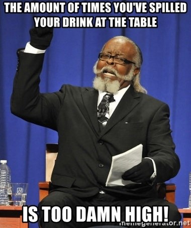 Rent Is Too Damn High - The amount of times you've spilled your drink at the table is too damn high!