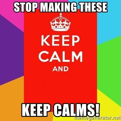 Keep calm and - STOP MAKING THESE KEEP CALMS!