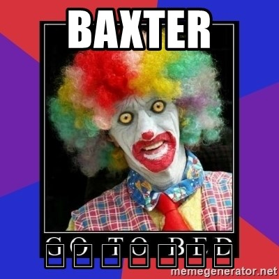 go to bed clown  - BAXTER 👇👇👇👇👇👇👇