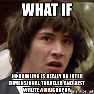 Conspiracy Keanu - What if j.k rowling is really an inter dimensional traveler and just wrote a biography.