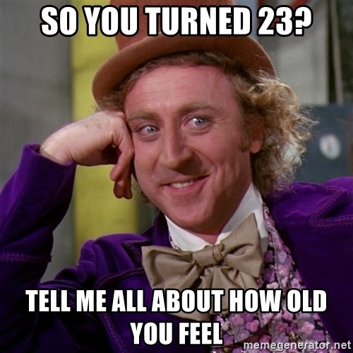 Willy Wonka - So you turned 23? Tell me all about how old you feel