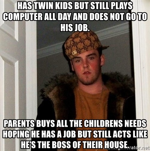 Scumbag Steve - Has twin kids but still plays computer all day and does not go to his job. parents buys all the childrens needs hoping he has a job but still acts like he's the boss of their house.