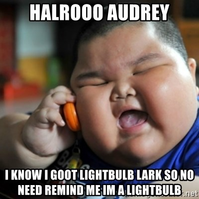 fat chinese kid - halrooo audrey i know i goot lightbulb lark so no need remind me im a lightbulb