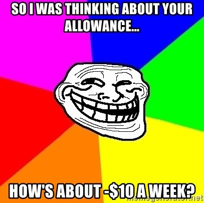 Trollface - So I was thinking about your allowance... How's about -$10 a week?