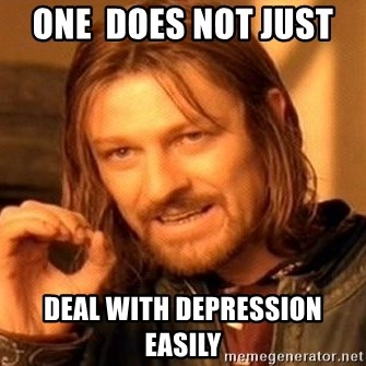 One Does Not Simply - One  does not just  deal with depression easily