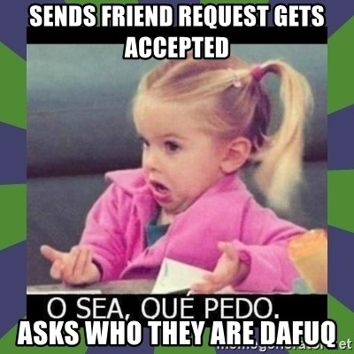 ¿O sea,que pedo? - SENDS FRIEND REQUEST GETS ACCEPTED ASKS WHO THEY ARE DAFUQ
