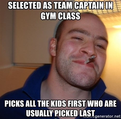 Good Guy Greg - Selected as Team Captain in Gym Class Picks all the kids first who are usually picked last