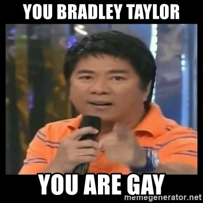 You don't do that to me meme - YOU BRADLEY TAYLOR YOU ARE GAY