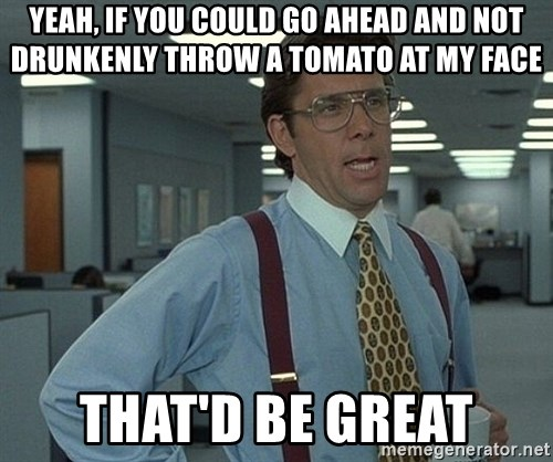 Office Space That Would Be Great - Yeah, if you could go ahead and not drunkenly throw a tomato at my face That'd be great