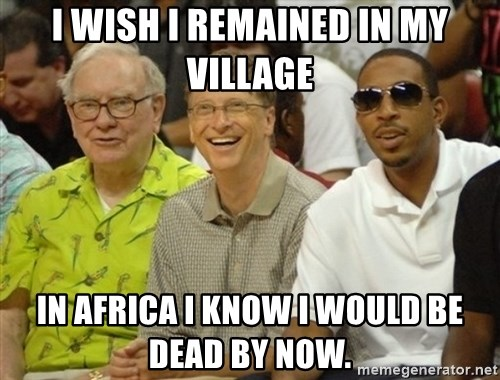 Bill Gates - I wish I remained in my village in Africa I know I would be dead by now.
