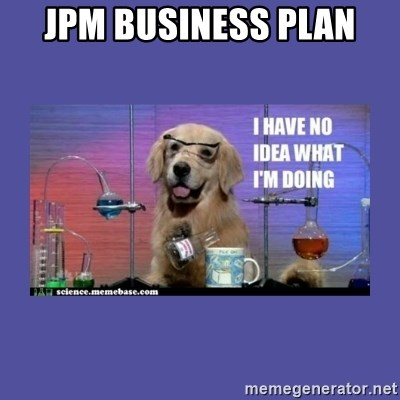 I don't know what i'm doing! dog - JPM BUSINESS PLAN