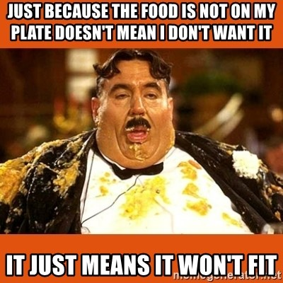 Fat Guy - JUST BECAUSE THE FOOD IS NOT ON MY PLATE DOESN'T MEAN I DON'T WANT IT IT JUST MEANS IT WON'T FIT