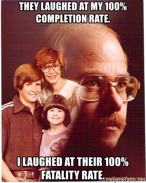 Family Man - They laughed at my 100% completion rate. I laughed at their 100% fatality rate.