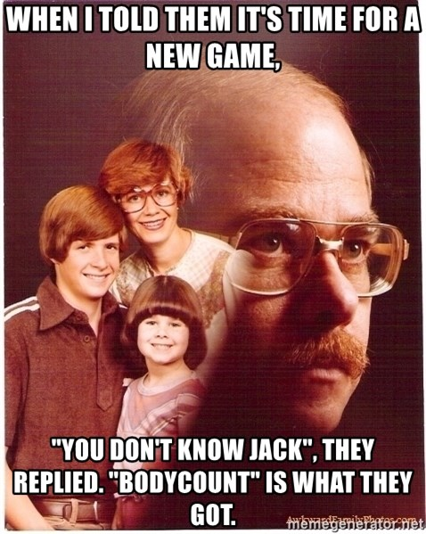 """Family Man - When I told them it's time for a new game, """"You don't know Jack"""", they replied. """"Bodycount"""" is what they got."""