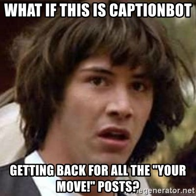 """Conspiracy Keanu - What if this is captionbot Getting back for all the """"your move!"""" Posts?"""