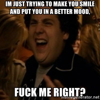 Jonah Hill - Im just trying to make you smile and put you in a better mood, Fuck me right?