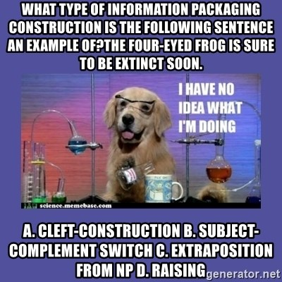 I don't know what i'm doing! dog - What type of information packaging construction is the following sentence an example of?The four-eyed frog is sure to be extinct soon. a. Cleft-construction b. Subject-complement switch c. Extraposition from NP d. Raising
