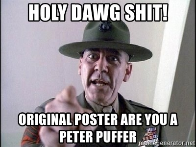 Military logic - HOLY DAWG SHIT! ORIGINAL POSTER ARE YOU A PETER PUFFER