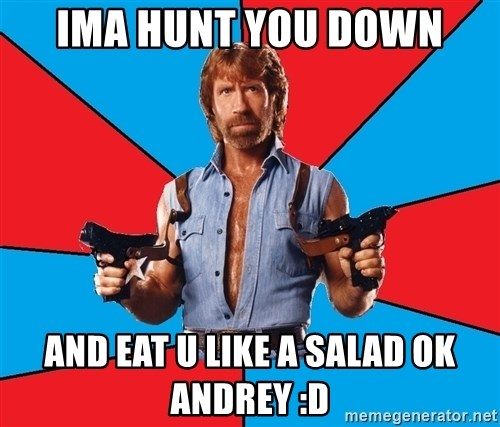 Chuck Norris  - Ima Hunt you down And eat u like A salad ok andrey :D