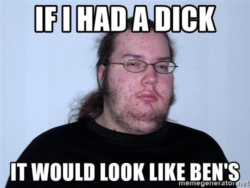 Butthurt Dweller Original - if i had a dick it would look like ben's