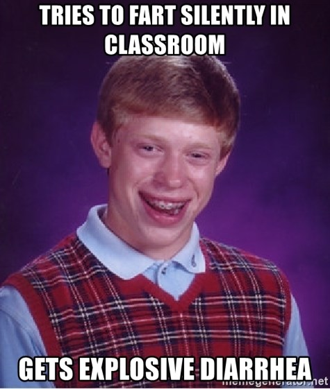 Bad Luck Brian - Tries to fart silently in classroom GETS EXPLOSIVE DIARRHEA