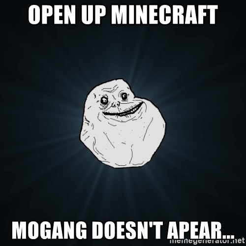 Forever Alone - Open up Minecraft Mogang doesn't apear...