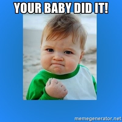 yes baby 2 - your baby did it!