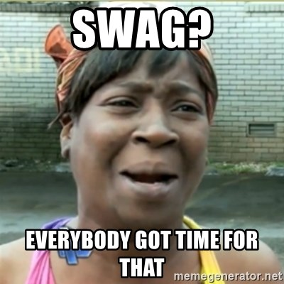 Ain't Nobody got time fo that - swag? everybody got time for that