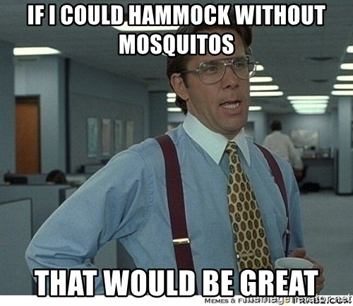 That would be great - IF I COULD HAMMOCK WITHOUT MOSQUITOS THAT WOULD BE GREAT