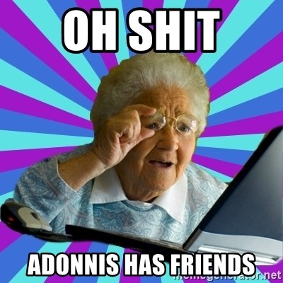 old lady - OH SHIT  ADONNIS HAS FRIENDS