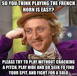 Willy Wonka - SO YOU THINK PLAYING THE FRENCH HORN IS EASY? PLEASE TRY TO PLAY WITHOUT CRACKING A PITCH, PLAY HIDE AND GO SEEK TO FIND YOUR SPIT, AND FIGHT FOR A SOLO