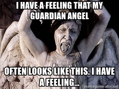 Weeping angel meme - I have a feeling that my guardian angel often looks like this. I have a feeling...