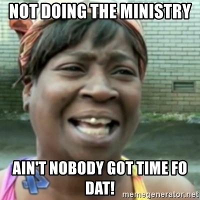 Ain't nobody got time fo dat so - Not doing the ministry  Ain't nobody got time fo dat!