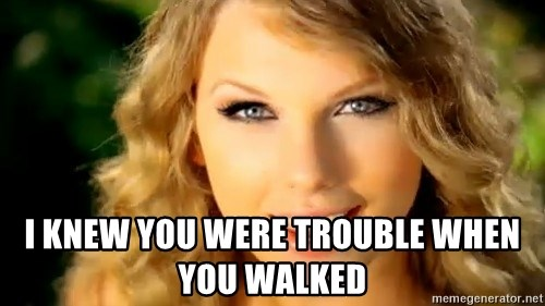 Taylor Swift -  I knew you were trouble when you walked
