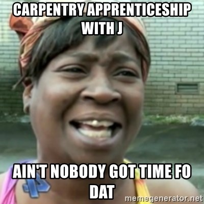 Ain't nobody got time fo dat so - CARPENTRY APPRENTICESHIP WITH J AIN'T NOBODY GOT TIME FO DAT