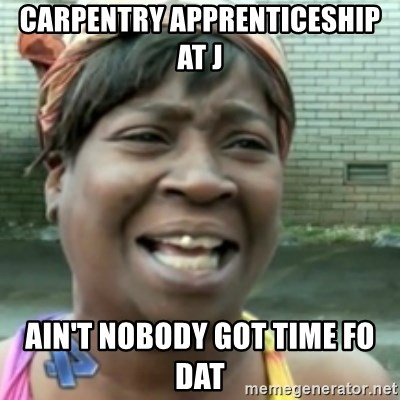 Ain't nobody got time fo dat so - CARPENTRY APPRENTICESHIP AT J AIN'T NOBODY GOT TIME FO DAT