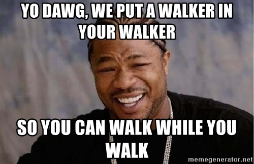 Yo Dawg - yo dawg, we put a walker in your walker so you can walk while you walk