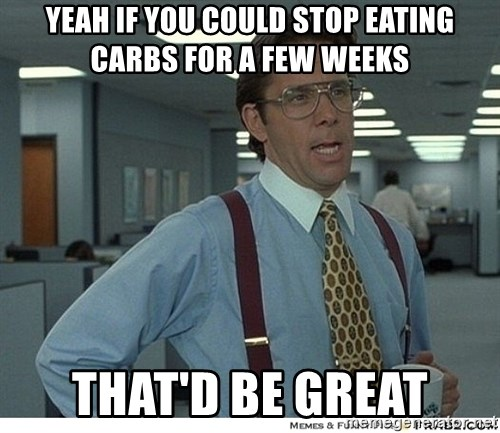 Yeah If You Could Just - yeah if you could stop eating carbs for a few weeks that'd be great