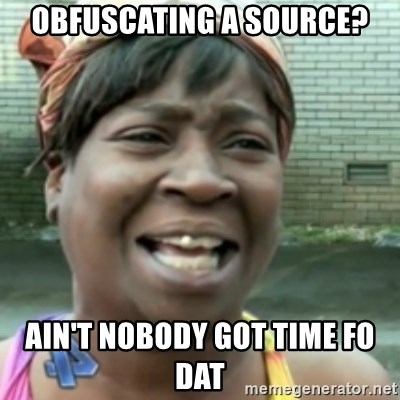 Ain't nobody got time fo dat so - Obfuscating a source? Ain't nobody got time fo dat