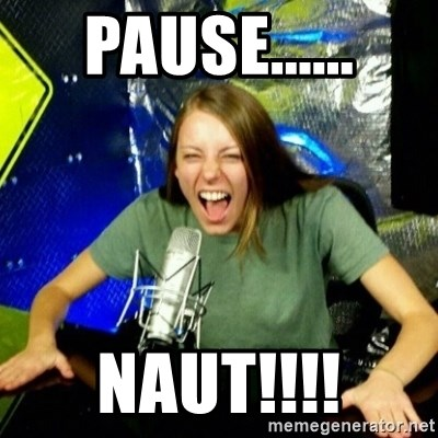 Unfunny/Uninformed Podcast Girl - PAUSE...... NAUT!!!!