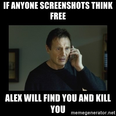 I will find you and kill you - IF ANYONE SCREENSHOTS THINK FREE ALEX WILL FIND YOU AND KILL YOU