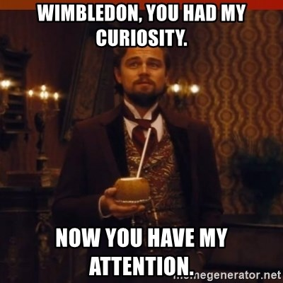 you had my curiosity dicaprio - Wimbledon, You had my curiosity. Now you have my attention.
