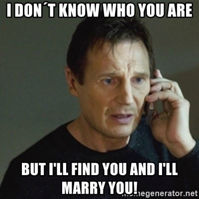 taken meme - I don´t know who you are But i'll find you and i'll marry you!