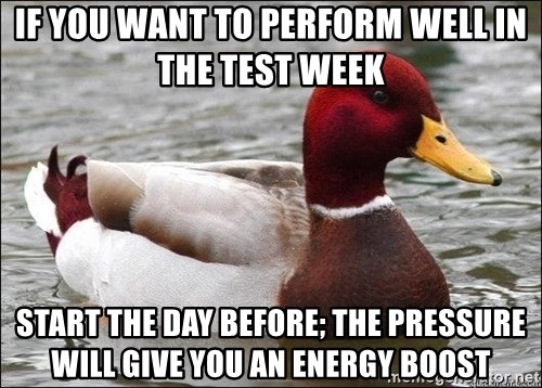 Malicious advice mallard - If you want to perform well in the test week  Start the day before; the pressure will give you an energy boost
