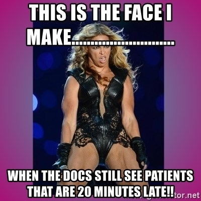 Ugly Beyonce - This is the face I make........................... when the docs still see patients that are 20 minutes late!!