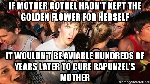 Sudden Realization Ralph - If mother gothel hadn't kept the golden flower for herself it wouldn't be aviable hundreds of years later to cure Rapunzel's mother