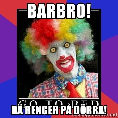 go to bed clown  - Barbro! Dä renger på DÖRRA!