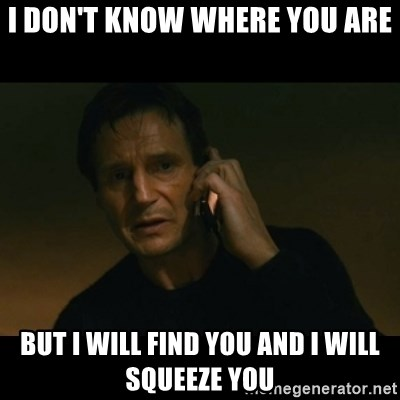 liam neeson taken - I don't know where you are But I will find you and I will squeeze you