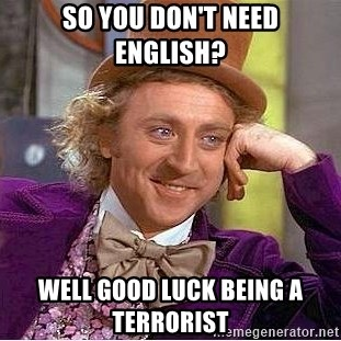 Willy Wonka - So you don't need English? Well good luck being a terrorist