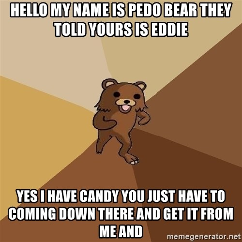 Pedo Bear From Beyond - Hello my name is PEDO BEAR they told yours is Eddie Yes I have candy you just have to coming down there and get it from me and